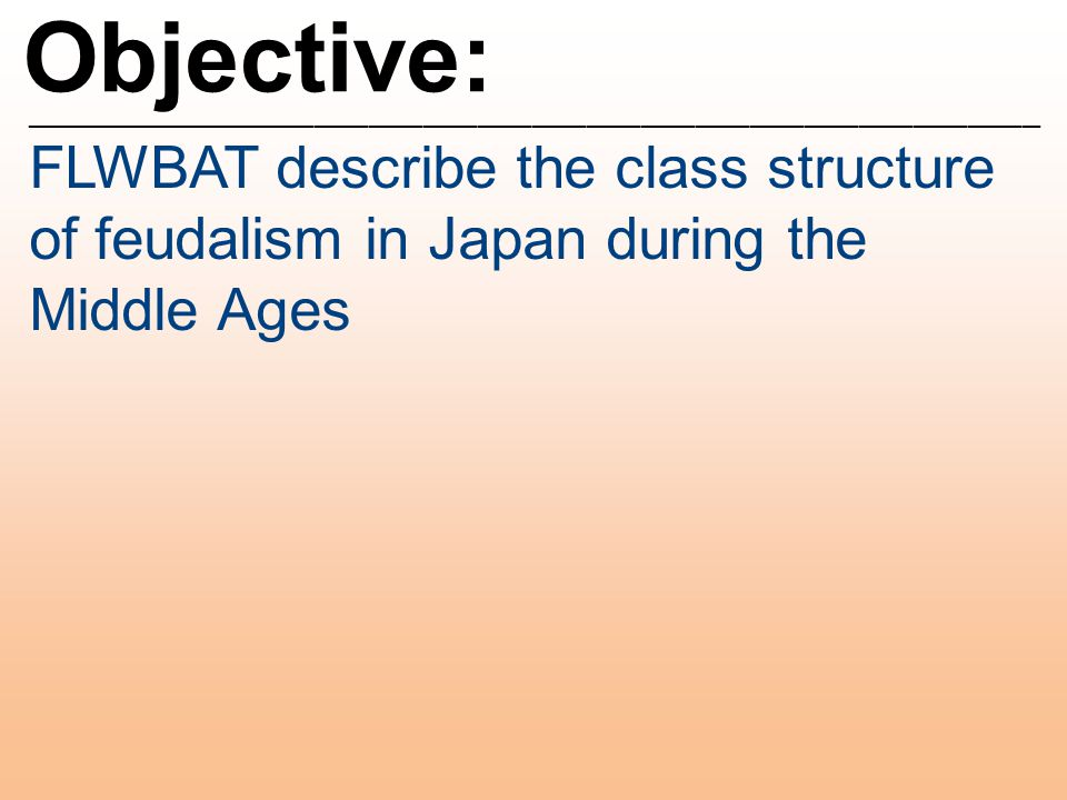 Objective: ________________________________________________________ FLWBAT describe the class structure of feudalism in Japan during the Middle Ages