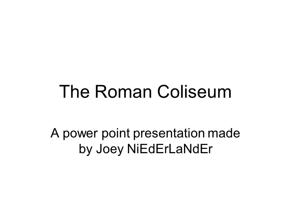 The Roman Coliseum A power point presentation made by Joey NiEdErLaNdEr