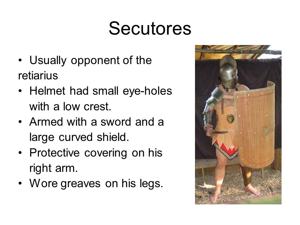 Secutores Usually opponent of the retiarius Helmet had small eye-holes with a low crest.
