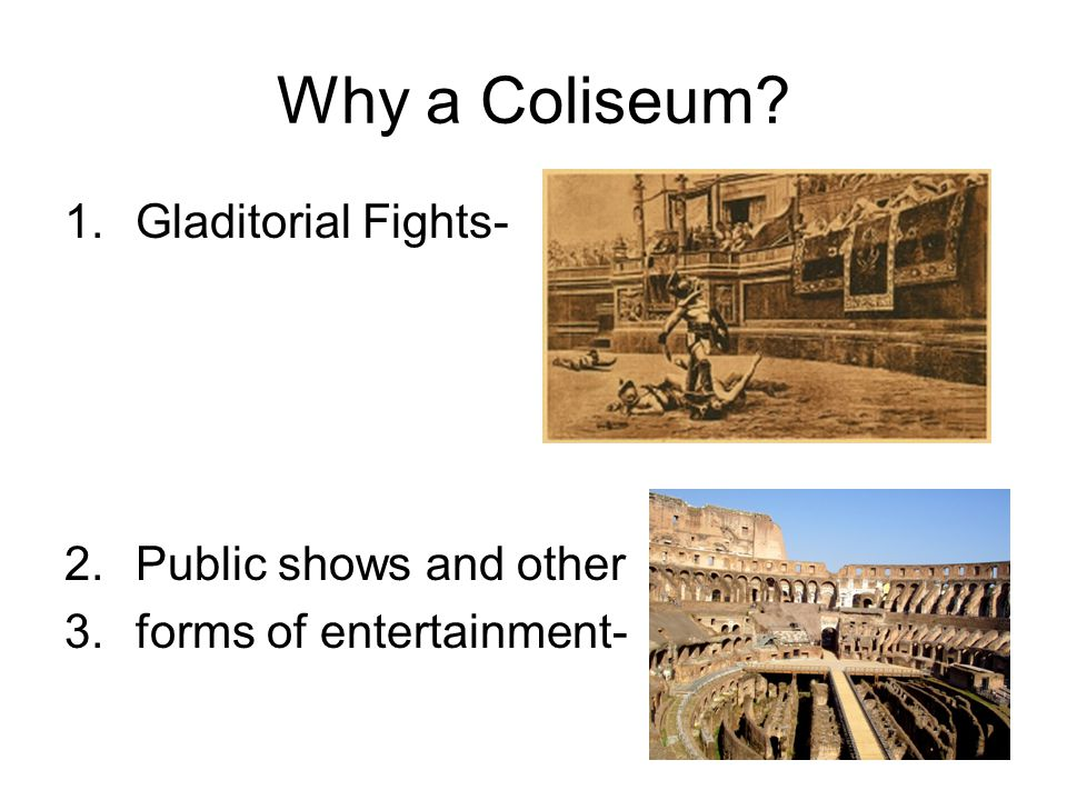 Why a Coliseum 1.Gladitorial Fights- 2.Public shows and other 3.forms of entertainment-