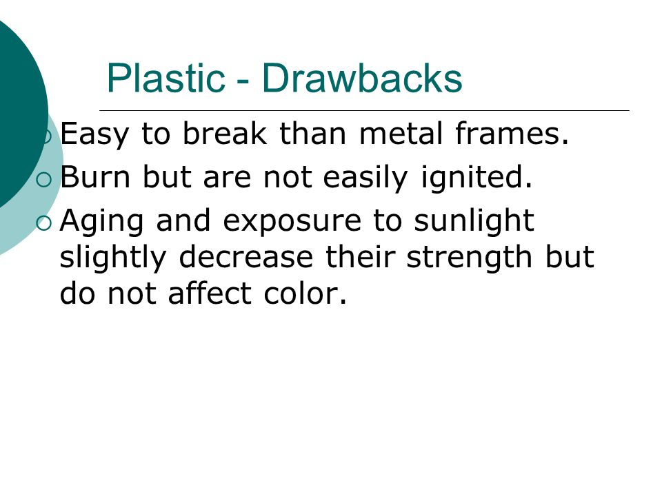 Plastic - Drawbacks  Easy to break than metal frames.  Burn but are not easily ignited.  Aging and exposure to sunlight slightly decrease their str