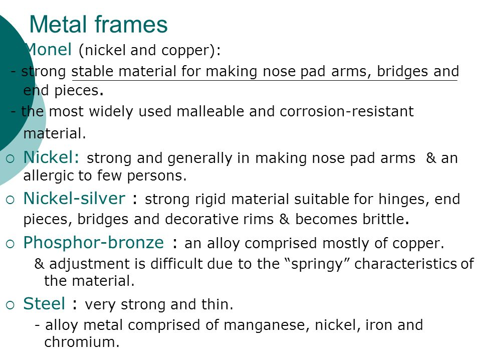 Metal frames  Monel ( nickel and copper): - strong stable material for making nose pad arms, bridges and end pieces. - the most widely used malleable