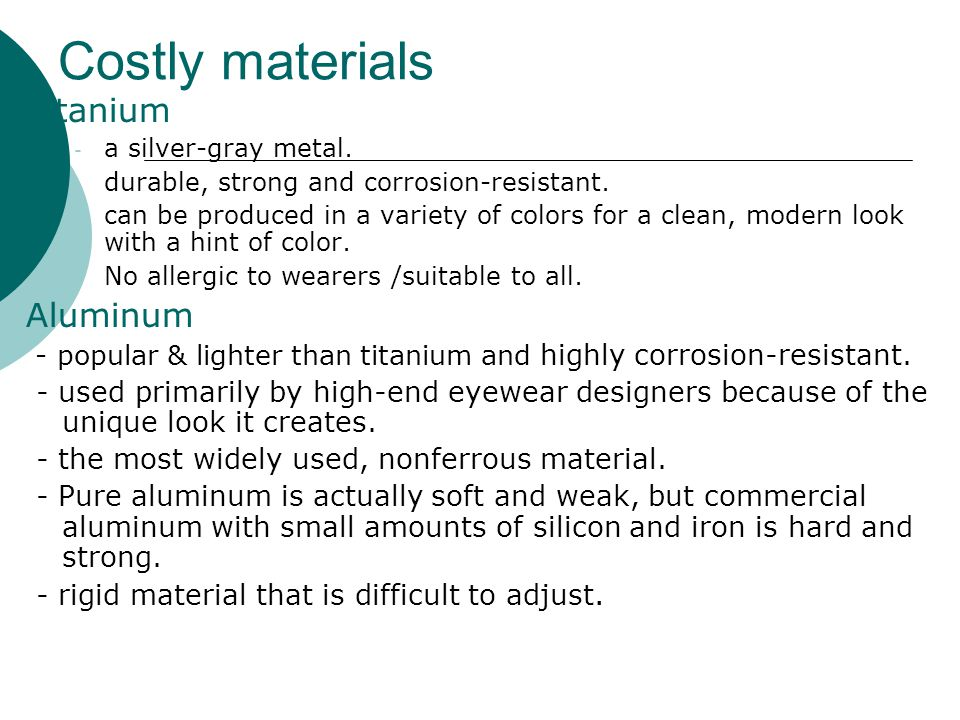 Costly materials Titanium - a silver-gray metal. - durable, strong and corrosion-resistant. - can be produced in a variety of colors for a clean, mode