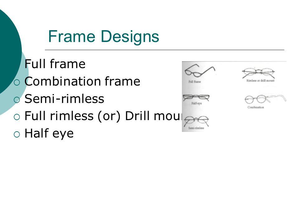 Frame Designs  Full frame  Combination frame  Semi-rimless  Full rimless (or) Drill mount  Half eye