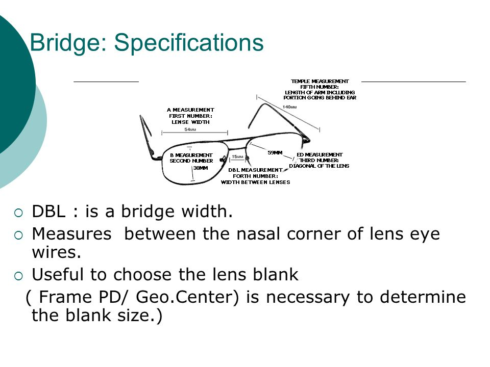 Bridge: Specifications  DBL : is a bridge width.  Measures between the nasal corner of lens eye wires.  Useful to choose the lens blank ( Frame PD/