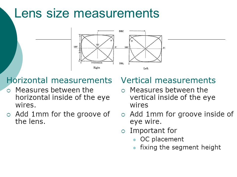 Lens size measurements Horizontal measurements  Measures between the horizontal inside of the eye wires.  Add 1mm for the groove of the lens. Vertic