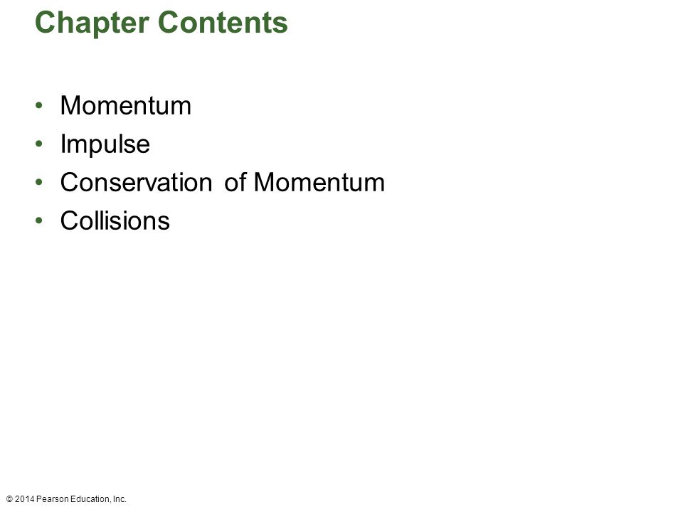Chapter Contents Momentum Impulse Conservation of Momentum Collisions © 2014 Pearson Education, Inc.