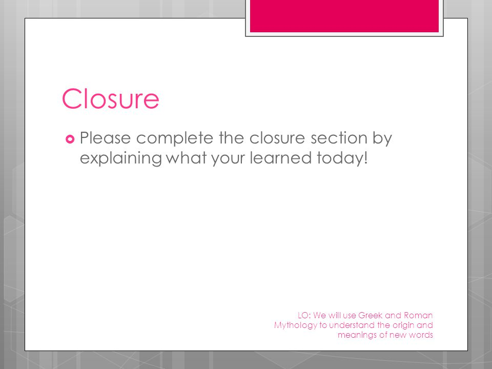Closure  Please complete the closure section by explaining what your learned today.