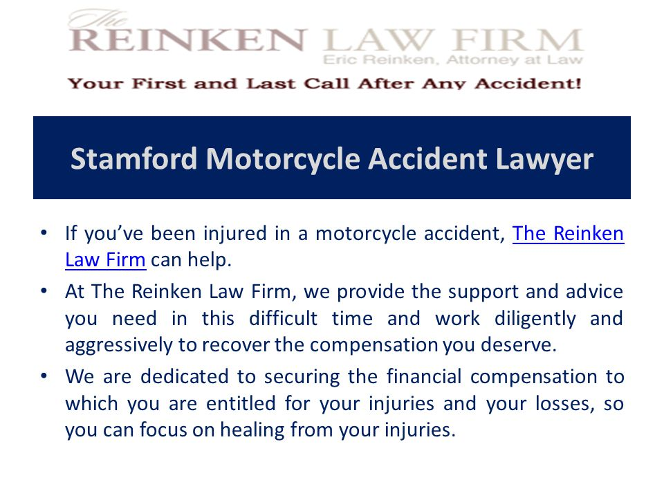 Stamford Motorcycle Accident Lawyer If you've been injured in a motorcycle accident, The Reinken Law Firm can help.The Reinken Law Firm At The Reinken Law Firm, we provide the support and advice you need in this difficult time and work diligently and aggressively to recover the compensation you deserve.