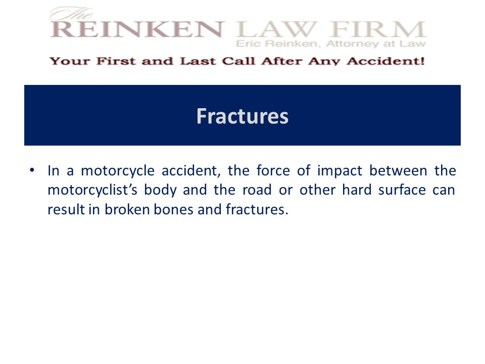 Fractures In a motorcycle accident, the force of impact between the motorcyclist's body and the road or other hard surface can result in broken bones and fractures.