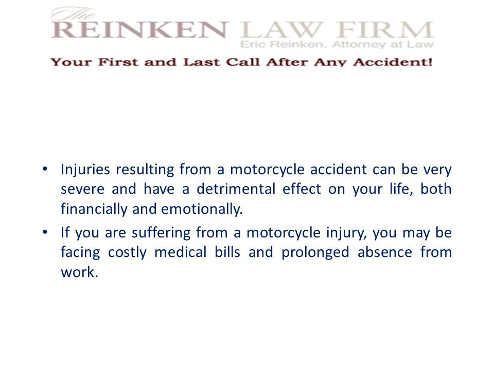 Injuries resulting from a motorcycle accident can be very severe and have a detrimental effect on your life, both financially and emotionally.