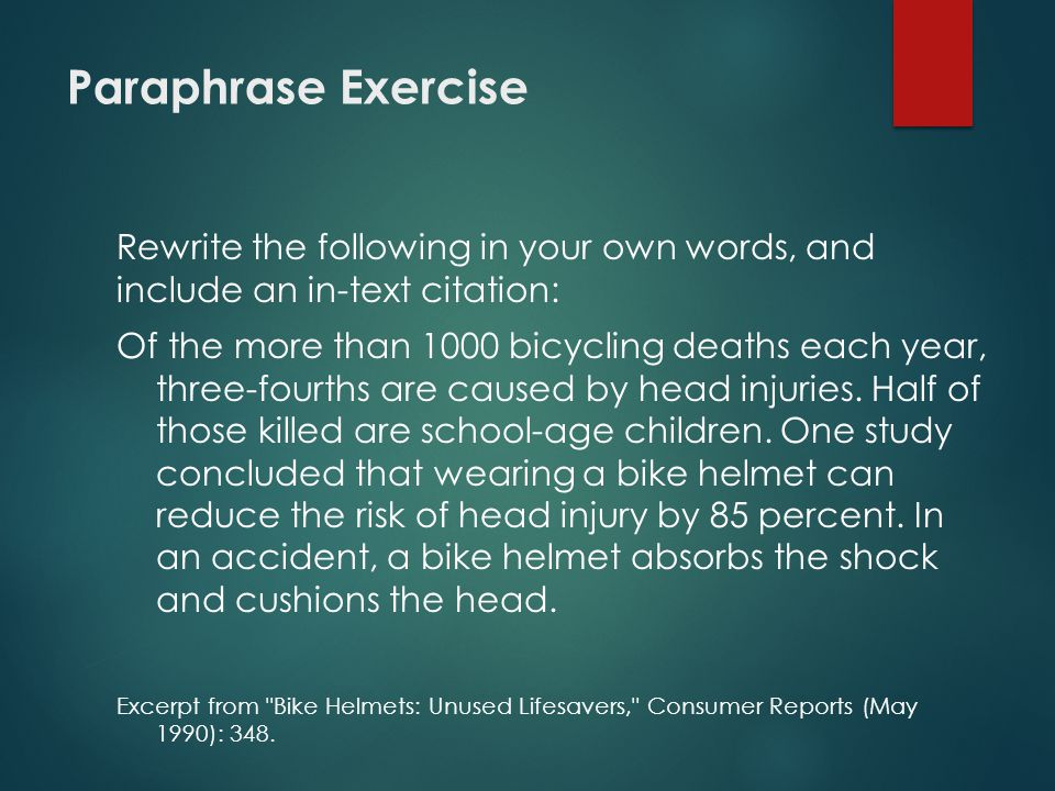 Paraphrase Exercise Rewrite the following in your own words, and include an in-text citation: Of the more than 1000 bicycling deaths each year, three-fourths are caused by head injuries.