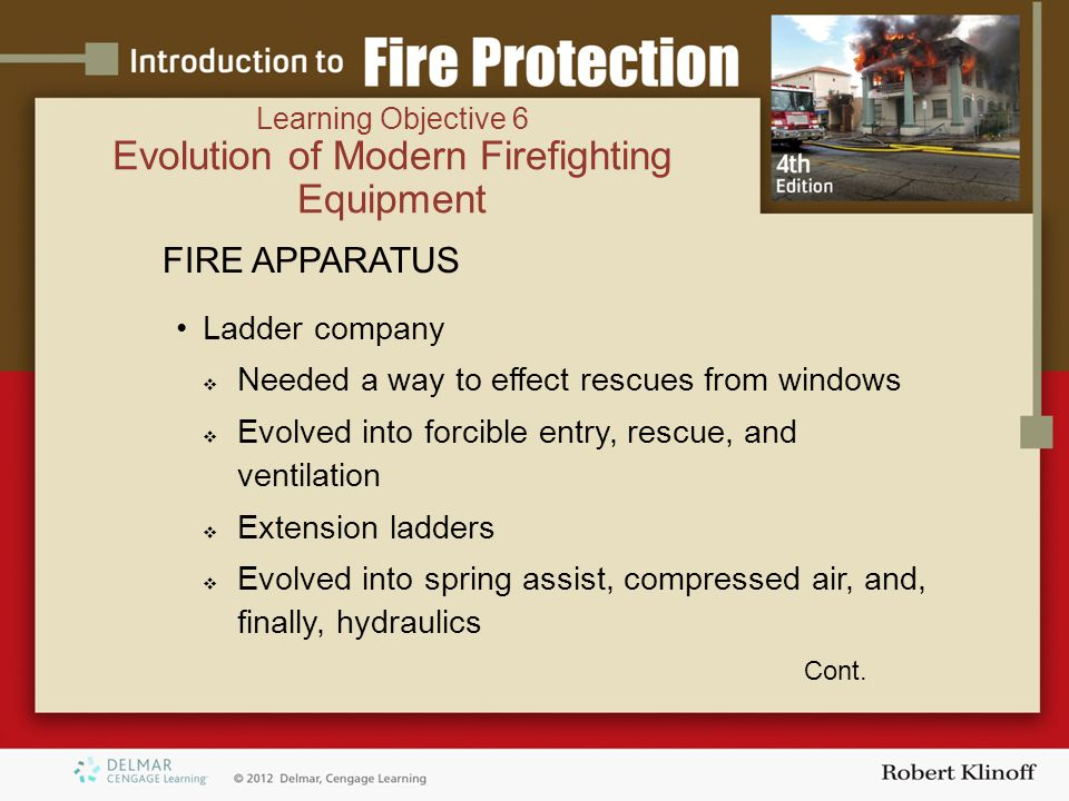FIRE APPARATUS Ladder company  Needed a way to effect rescues from windows  Evolved into forcible entry, rescue, and ventilation  Extension ladders  Evolved into spring assist, compressed air, and, finally, hydraulics Cont.