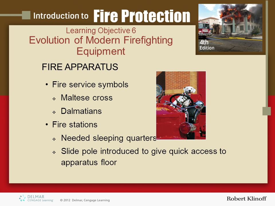 FIRE APPARATUS Fire service symbols  Maltese cross  Dalmatians Fire stations  Needed sleeping quarters  Slide pole introduced to give quick access to apparatus floor Learning Objective 6 Evolution of Modern Firefighting Equipment