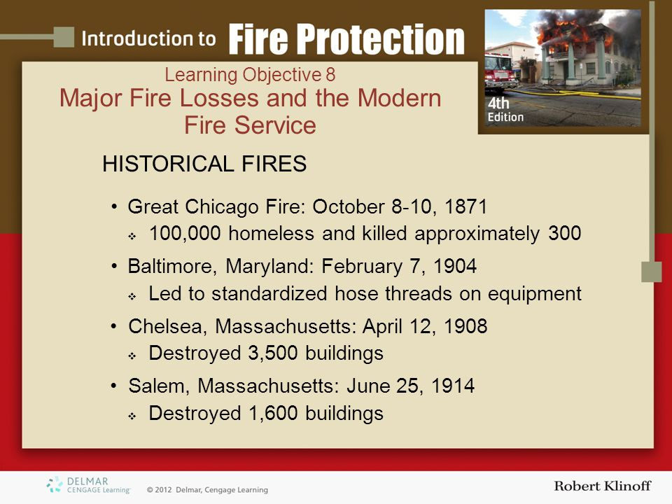 Learning Objective 8 Major Fire Losses and the Modern Fire Service HISTORICAL FIRES Great Chicago Fire: October 8-10, 1871  100,000 homeless and killed approximately 300 Baltimore, Maryland: February 7, 1904  Led to standardized hose threads on equipment Chelsea, Massachusetts: April 12, 1908  Destroyed 3,500 buildings Salem, Massachusetts: June 25, 1914  Destroyed 1,600 buildings