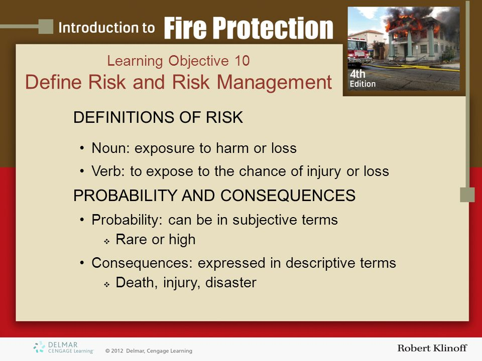 Learning Objective 10 Define Risk and Risk Management DEFINITIONS OF RISK Noun: exposure to harm or loss Verb: to expose to the chance of injury or loss PROBABILITY AND CONSEQUENCES Probability: can be in subjective terms  Rare or high Consequences: expressed in descriptive terms  Death, injury, disaster