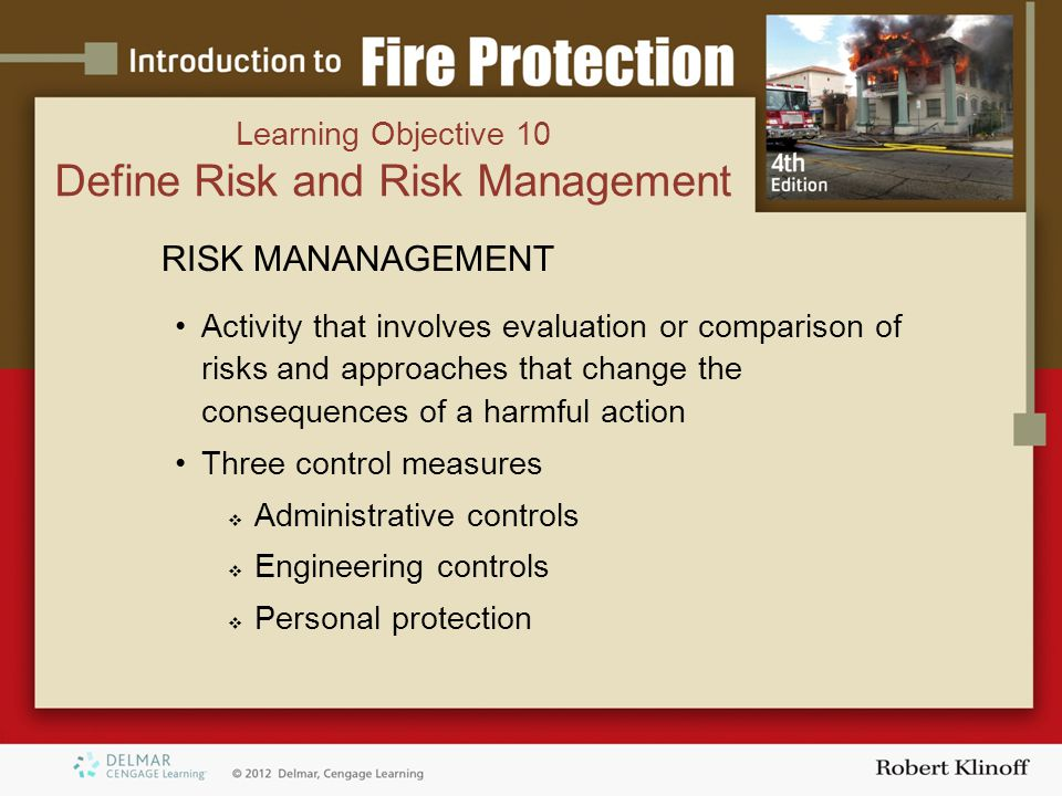 RISK MANANAGEMENT Activity that involves evaluation or comparison of risks and approaches that change the consequences of a harmful action Three control measures  Administrative controls  Engineering controls  Personal protection Learning Objective 10 Define Risk and Risk Management