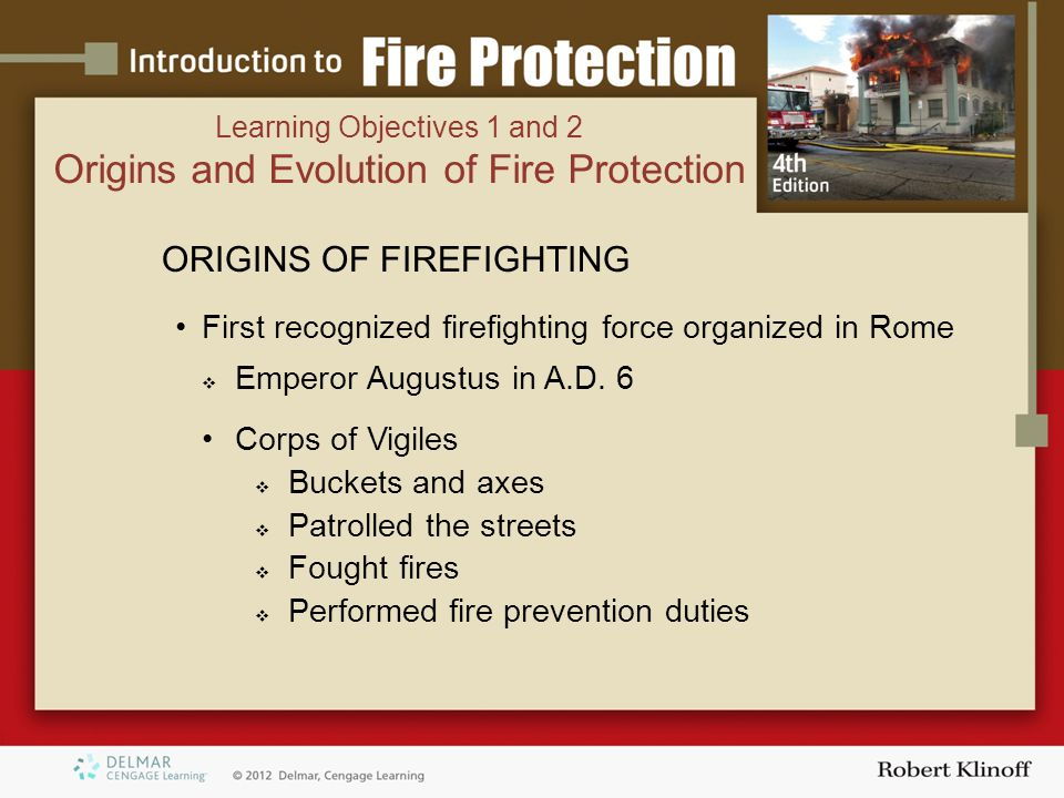 Learning Objectives 1 and 2 Origins and Evolution of Fire Protection ORIGINS OF FIREFIGHTING First recognized firefighting force organized in Rome  Emperor Augustus in A.D.