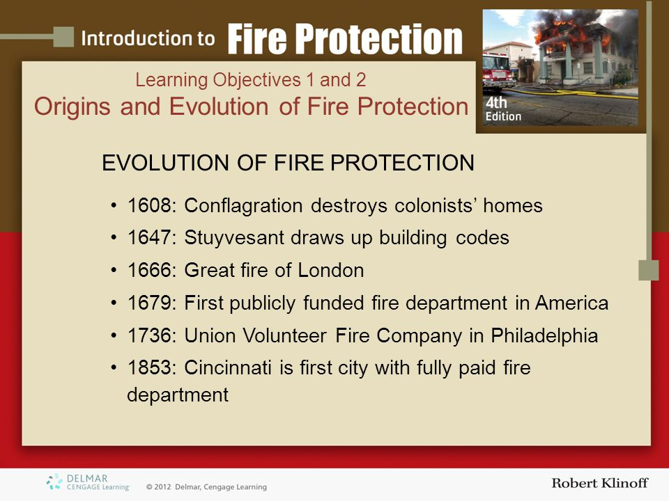 EVOLUTION OF FIRE PROTECTION 1608: Conflagration destroys colonists' homes 1647: Stuyvesant draws up building codes 1666: Great fire of London 1679: First publicly funded fire department in America 1736: Union Volunteer Fire Company in Philadelphia 1853: Cincinnati is first city with fully paid fire department Learning Objectives 1 and 2 Origins and Evolution of Fire Protection