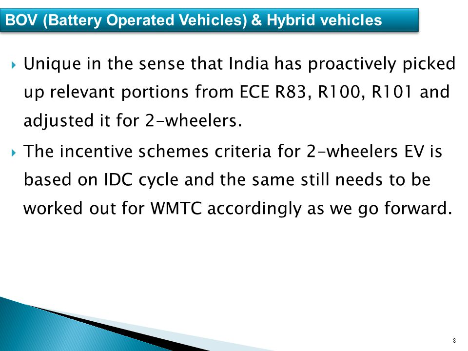 8 BOV (Battery Operated Vehicles) & Hybrid vehicles  Unique in the sense that India has proactively picked up relevant portions from ECE R83, R100, R