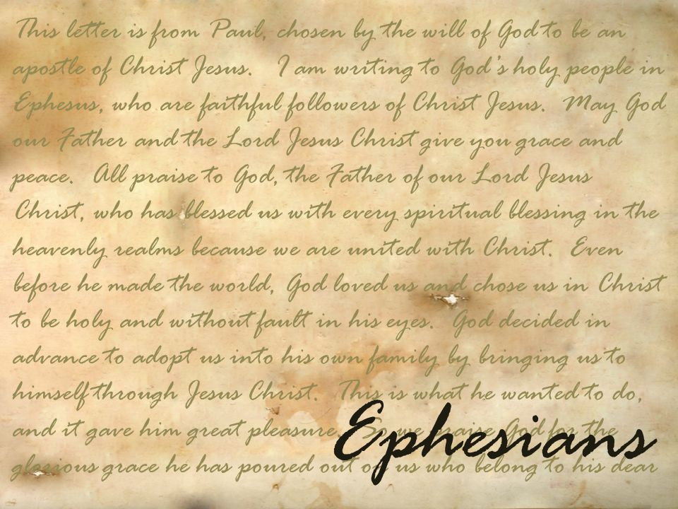 This letter is from Paul, chosen by the will of God to be an apostle of Christ Jesus. I am writing to God's holy people in Ephesus, who are faithful f