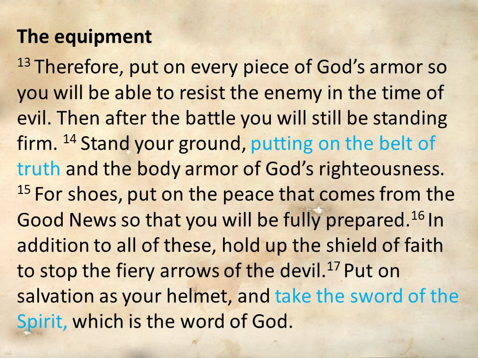 The equipment 13 Therefore, put on every piece of God's armor so you will be able to resist the enemy in the time of evil. Then after the battle you w
