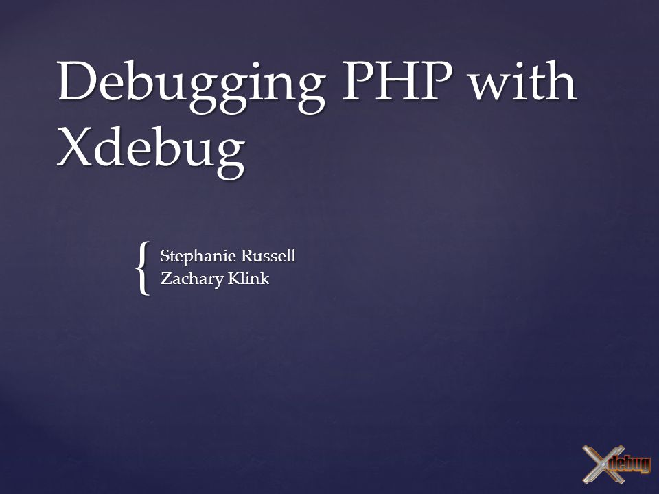 { Debugging PHP with Xdebug Stephanie Russell Zachary Klink