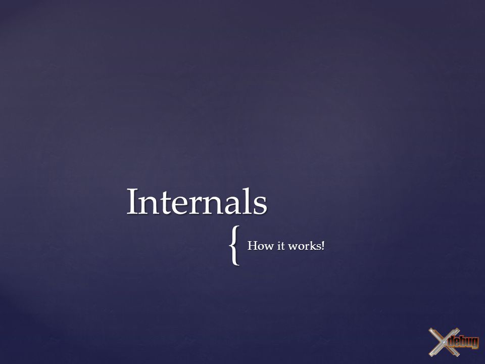 { How it works! Internals