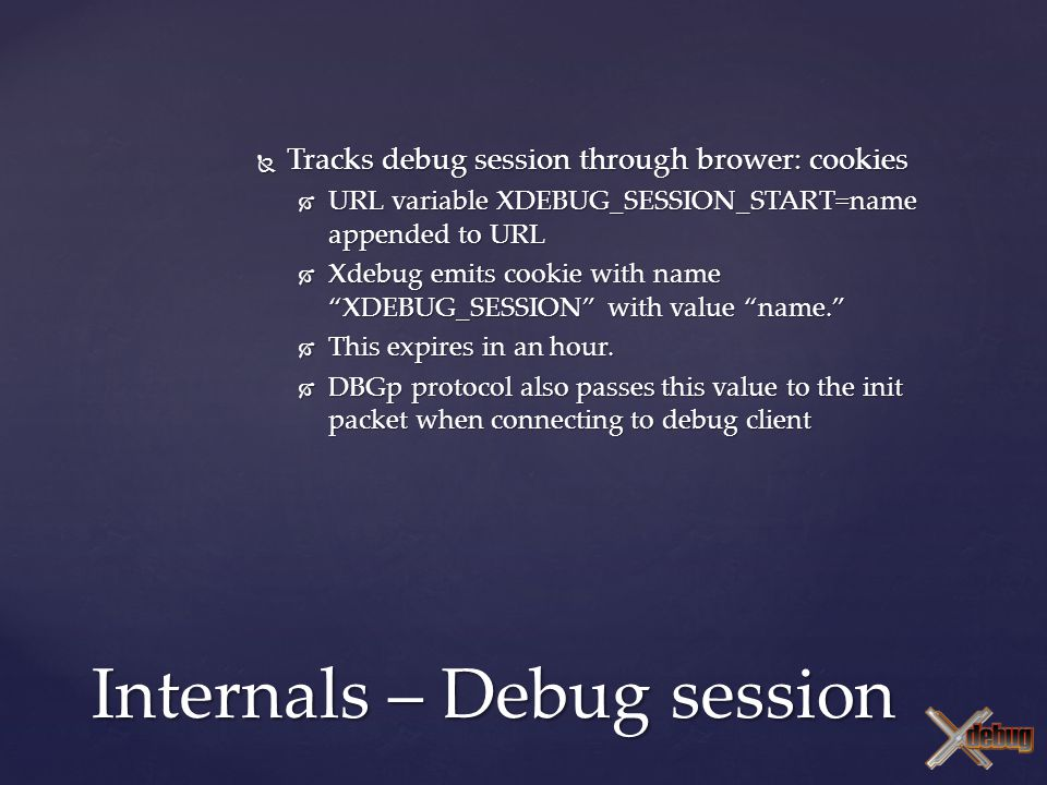 Internals – Debug session  Tracks debug session through brower: cookies  URL variable XDEBUG_SESSION_START=name appended to URL  Xdebug emits cooki