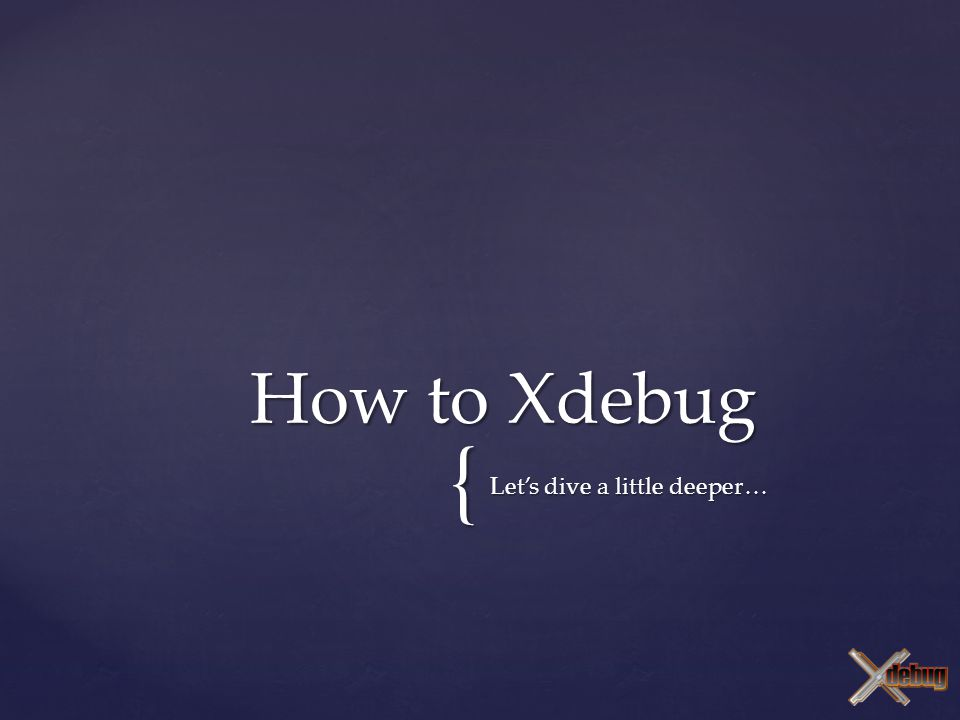 { Let's dive a little deeper… How to Xdebug