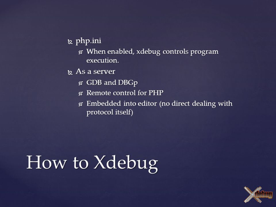  php.ini  When enabled, xdebug controls program execution.  As a server  GDB and DBGp  Remote control for PHP  Embedded into editor (no direct d