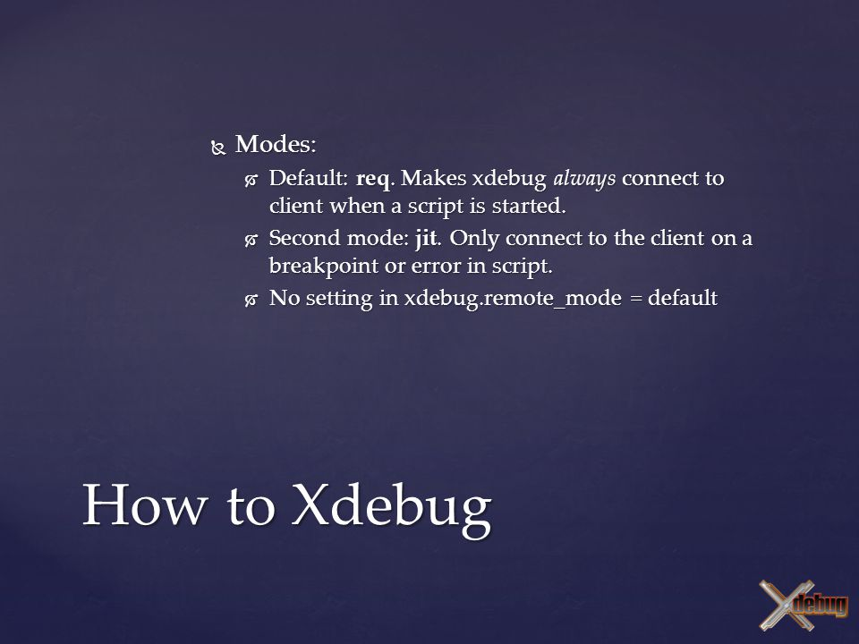  Modes:  Default: req. Makes xdebug always connect to client when a script is started.  Second mode: jit. Only connect to the client on a breakpoin