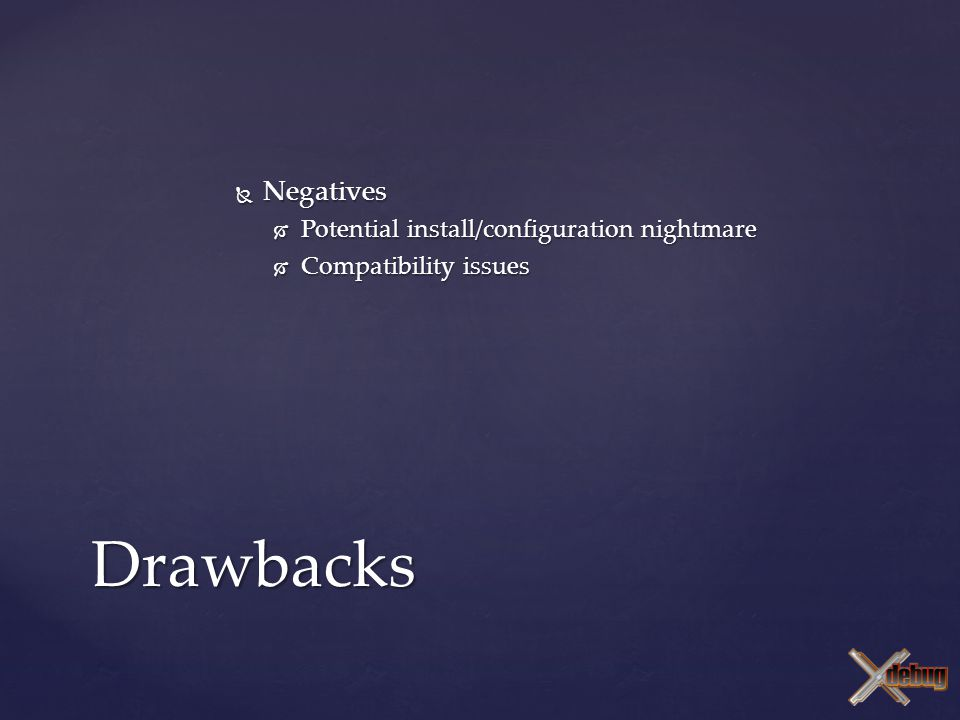  Negatives  Potential install/configuration nightmare  Compatibility issues Drawbacks