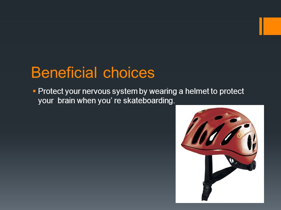 Beneficial choices  Protect your nervous system by wearing a helmet to protect your brain when you' re skateboarding.