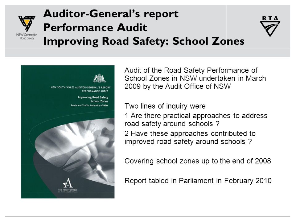 Auditor-General's report Performance Audit Improving Road Safety: School Zones Audit of the Road Safety Performance of School Zones in NSW undertaken in March 2009 by the Audit Office of NSW Two lines of inquiry were 1 Are there practical approaches to address road safety around schools .