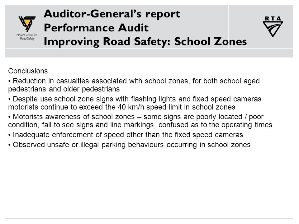 Auditor-General's report Performance Audit Improving Road Safety: School Zones Conclusions Reduction in casualties associated with school zones, for both school aged pedestrians and older pedestrians Despite use school zone signs with flashing lights and fixed speed cameras motorists continue to exceed the 40 km/h speed limit in school zones Motorists awareness of school zones – some signs are poorly located / poor condition, fail to see signs and line markings, confused as to the operating times Inadequate enforcement of speed other than the fixed speed cameras Observed unsafe or illegal parking behaviours occurring in school zones
