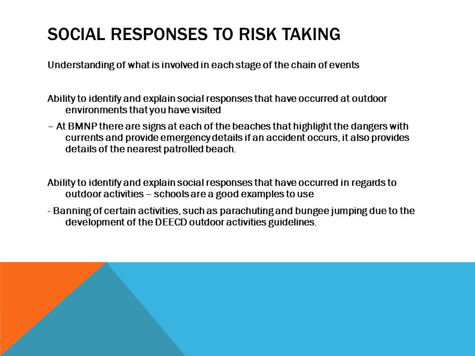 SOCIAL RESPONSES TO RISK TAKING Understanding of what is involved in each stage of the chain of events Ability to identify and explain social responses that have occurred at outdoor environments that you have visited – At BMNP there are signs at each of the beaches that highlight the dangers with currents and provide emergency details if an accident occurs, it also provides details of the nearest patrolled beach.