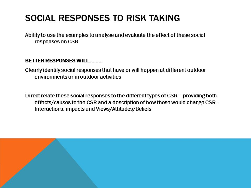 SOCIAL RESPONSES TO RISK TAKING Ability to use the examples to analyse and evaluate the effect of these social responses on CSR BETTER RESPONSES WILL……….