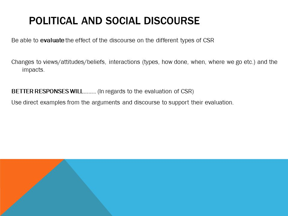 POLITICAL AND SOCIAL DISCOURSE Be able to evaluate the effect of the discourse on the different types of CSR Changes to views/attitudes/beliefs, interactions (types, how done, when, where we go etc.) and the impacts.