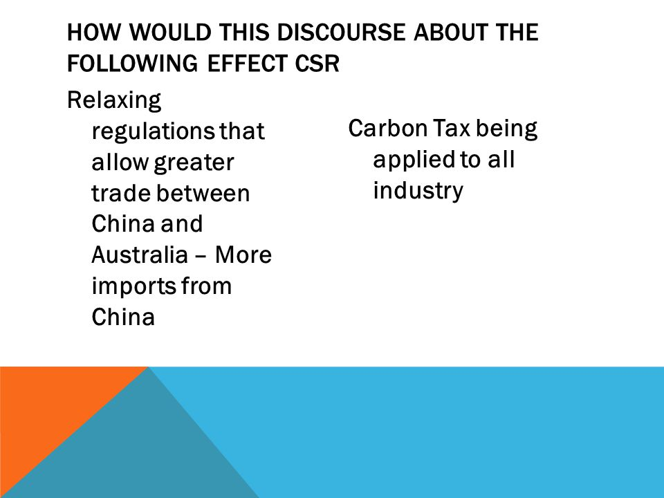 Relaxing regulations that allow greater trade between China and Australia – More imports from China Carbon Tax being applied to all industry HOW WOULD THIS DISCOURSE ABOUT THE FOLLOWING EFFECT CSR