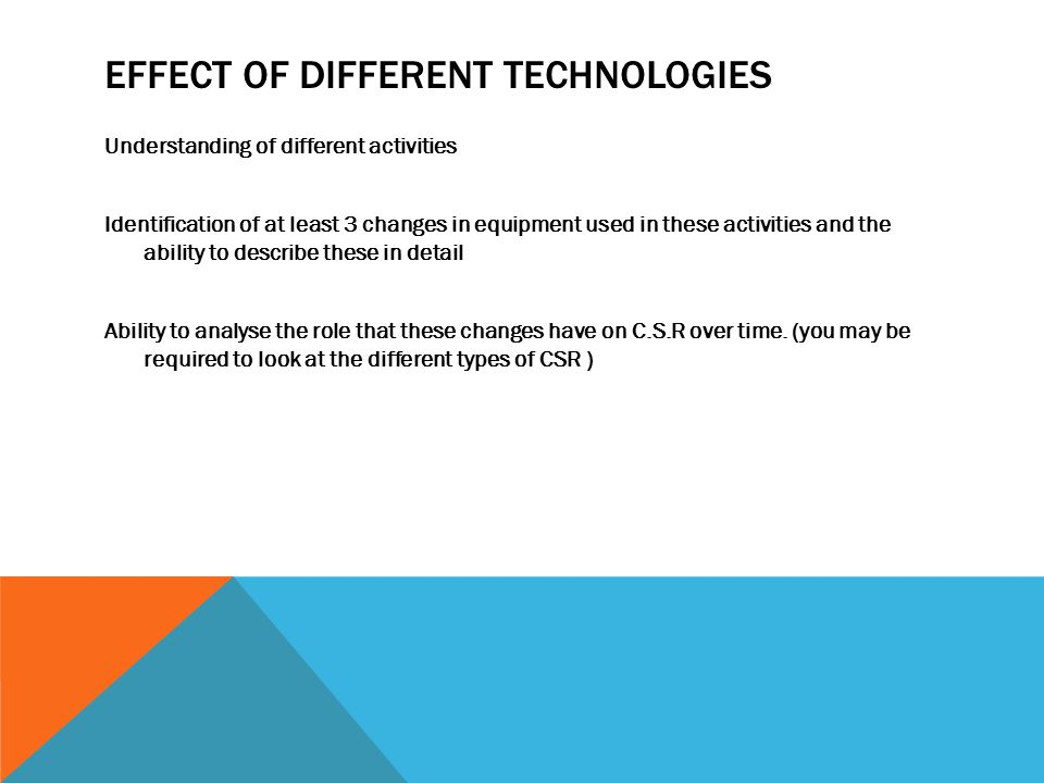 EFFECT OF DIFFERENT TECHNOLOGIES Understanding of different activities Identification of at least 3 changes in equipment used in these activities and the ability to describe these in detail Ability to analyse the role that these changes have on C.S.R over time.