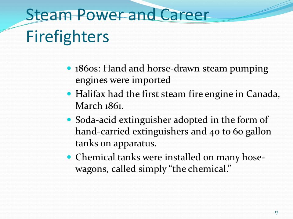 Steam Power and Career Firefighters 1860s: Hand and horse-drawn steam pumping engines were imported Halifax had the first steam fire engine in Canada, March 1861.