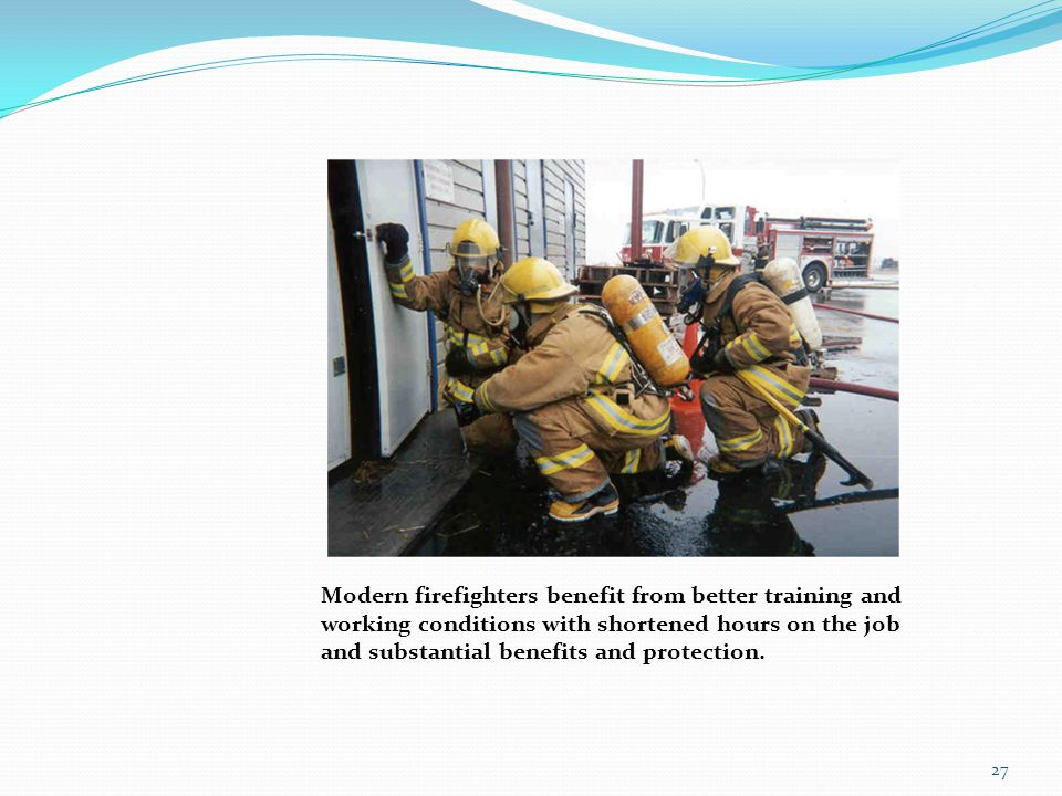 Modern firefighters benefit from better training and working conditions with shortened hours on the job and substantial benefits and protection.