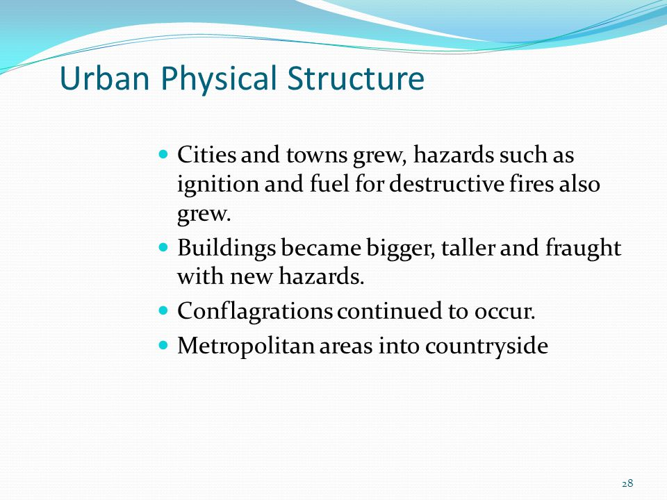 Urban Physical Structure Cities and towns grew, hazards such as ignition and fuel for destructive fires also grew.