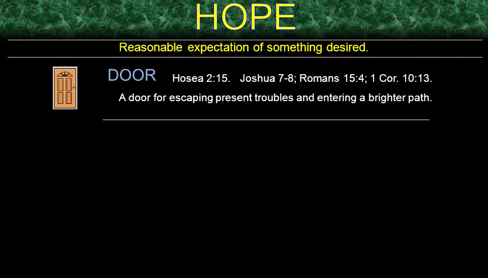 Reasonable expectation of something desired. DOOR Hosea 2:15. Joshua 7-8; Romans 15:4; 1 Cor. 10:13. A door for escaping present troubles and entering