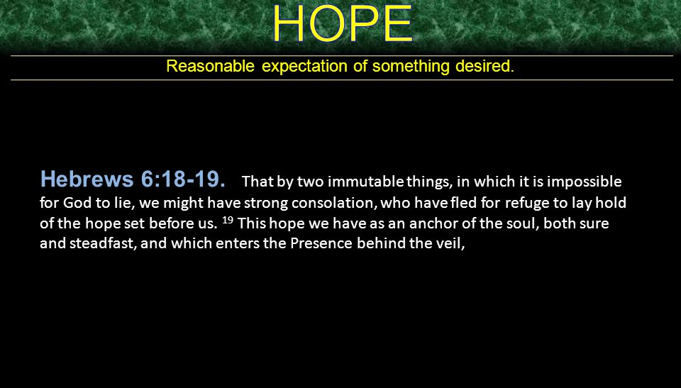 Reasonable expectation of something desired. Hebrews 6:18-19. That by two immutable things, in which it is impossible for God to lie, we might have st