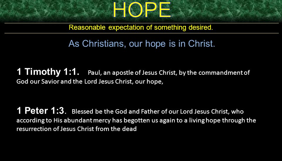 Reasonable expectation of something desired. As Christians, our hope is in Christ. 1 Timothy 1:1. Paul, an apostle of Jesus Christ, by the commandment