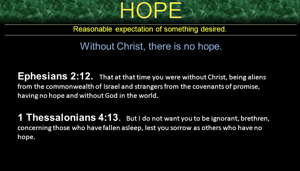 Reasonable expectation of something desired.Without Christ, there is no hope.