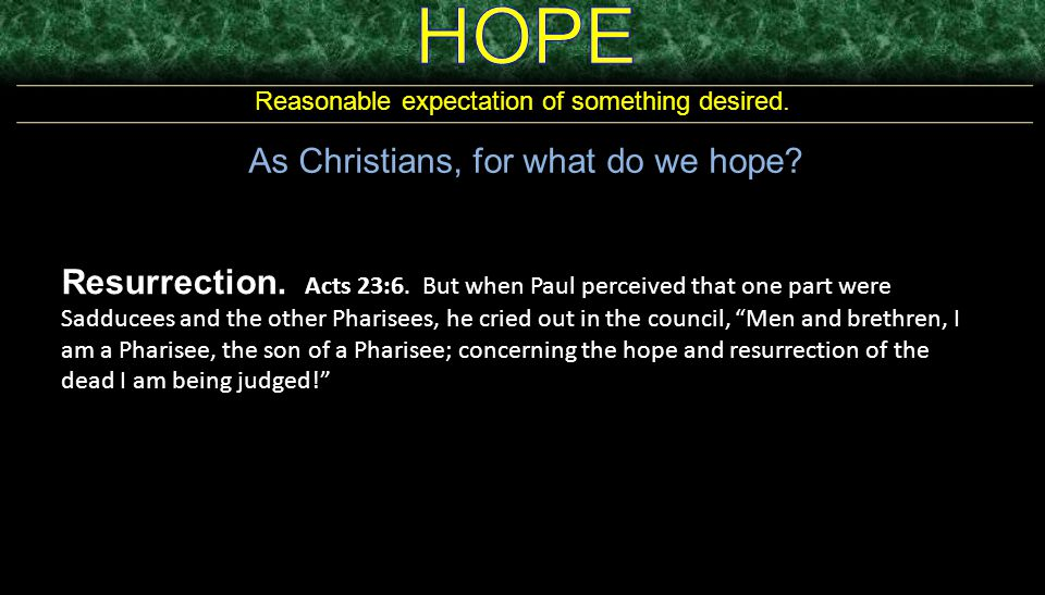 Reasonable expectation of something desired. As Christians, for what do we hope? Resurrection. Acts 23:6. But when Paul perceived that one part were S