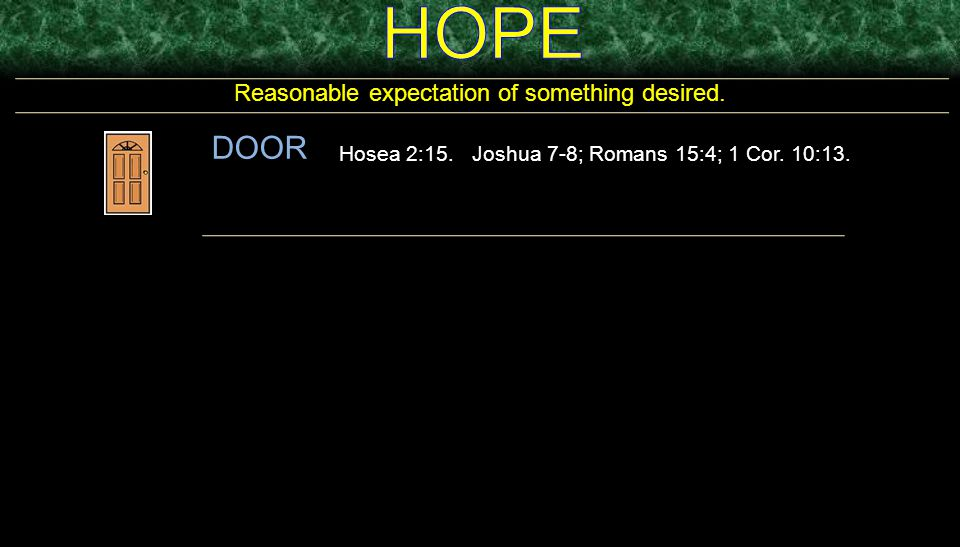 Reasonable expectation of something desired. DOOR Hosea 2:15. Joshua 7-8; Romans 15:4; 1 Cor. 10:13.